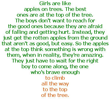 Girls are like apples on trees. The best ones are at the top of the tree. The boys don't want to reach for the good ones because they are afraid of falling and getting hurt. Instead, they just get the rotten apples from the ground that aren't as good, but easy. So the apples at the top think something is wrong with them, when in reality, they're amazing. They just have to wait for the right boy to come along, the one who's brave enough to climb all the way to the top of the tree.