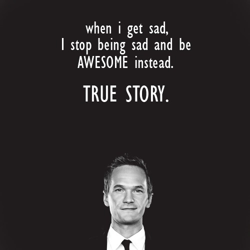 when I get sad, I stop being sad and be awesome instead. true story!